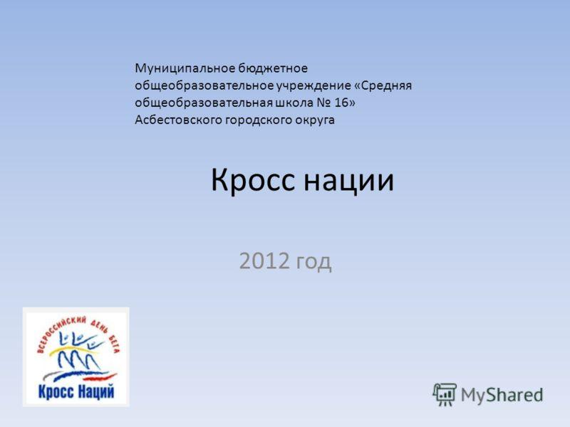 Кросс нации 2012 год Муниципальное бюджетное общеобразовательное учреждение «Средняя общеобразовательная школа 16» Асбестовского городского округа