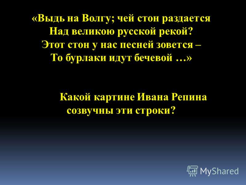 «Выдь на Волгу; чей стон раздается Над великою русской рекой? Этот стон у нас песней зовется – То бурлаки идут бечевой …» Какой картине Ивана Репина созвучны эти строки?