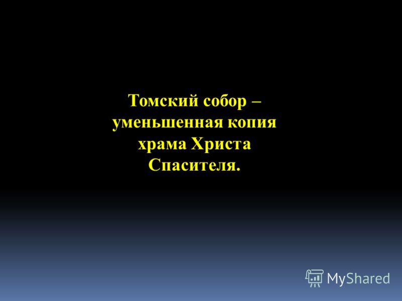 Томский собор – уменьшенная копия храма Христа Спасителя.