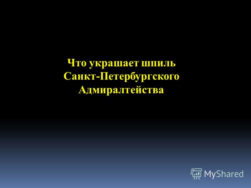 Что украшает шпиль Санкт-Петербургского Адмиралтейства