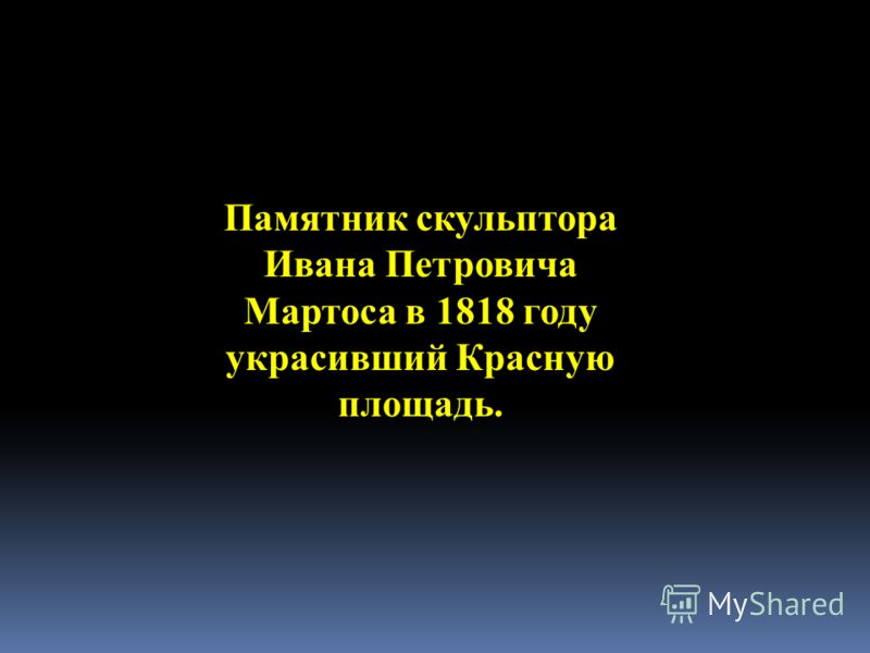Памятник скульптора Ивана Петровича Мартоса в 1818 году украсивший Красную площадь.