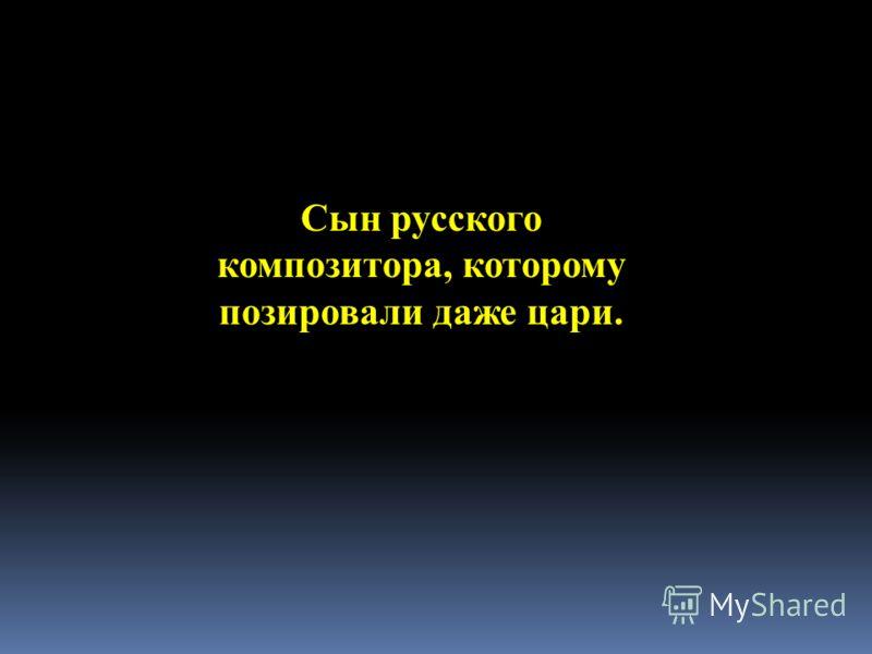 Сын русского композитора, которому позировали даже цари.