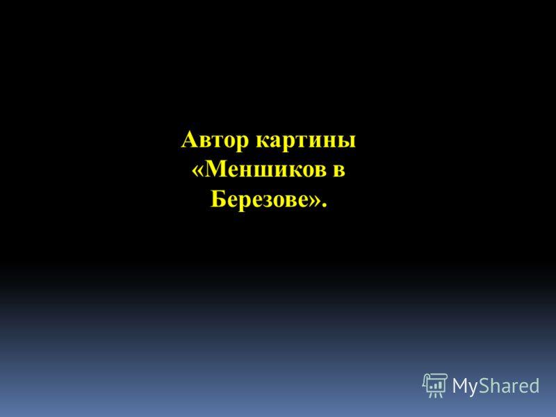 Автор картины «Меншиков в Березове».