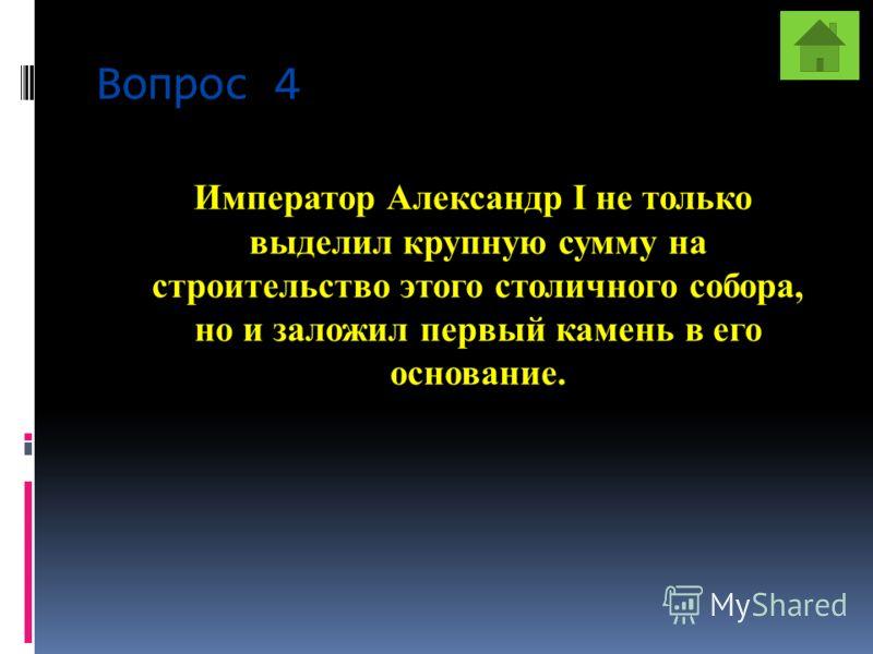 Вопрос 4 Император Александр I не только выделил крупную сумму на строительство этого столичного собора, но и заложил первый камень в его основание.