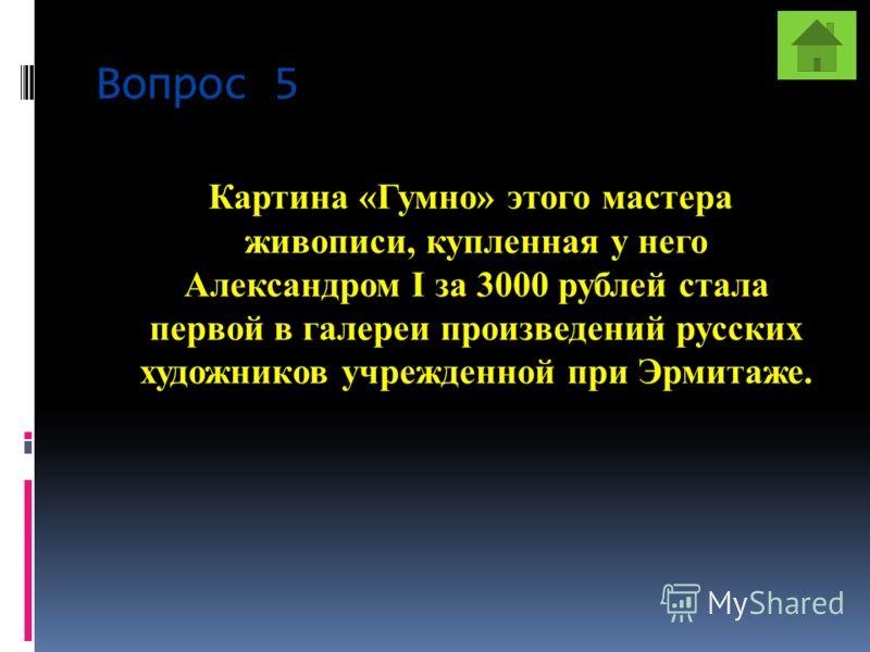 Вопрос 5 Картина «Гумно» этого мастера живописи, купленная у него Александром I за 3000 рублей стала первой в галереи произведений русских художников учрежденной при Эрмитаже.