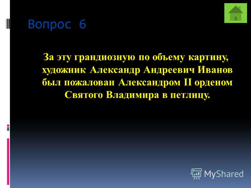 Вопрос 6 За эту грандиозную по объему картину, художник Александр Андреевич Иванов был пожалован Александром II орденом Святого Владимира в петлицу.