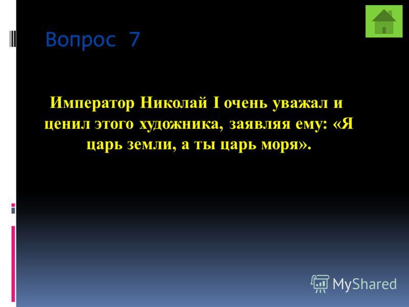 Вопрос 7 Император Николай I очень уважал и ценил этого художника, заявляя ему: «Я царь земли, а ты царь моря».