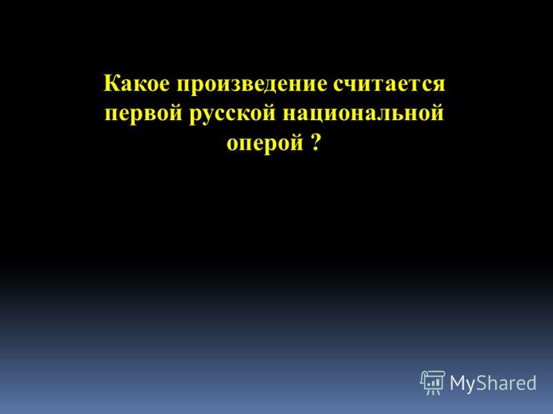 Какое произведение считается первой русской национальной оперой ?