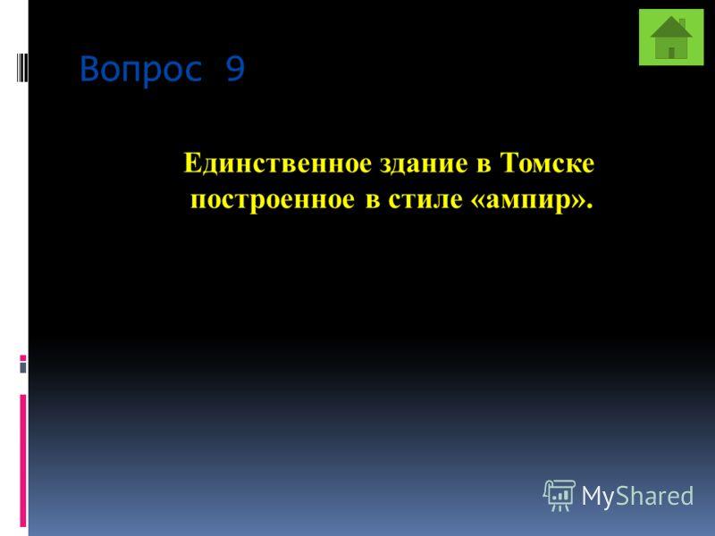 Вопрос 9 Единственное здание в Томске построенное в стиле «ампир».