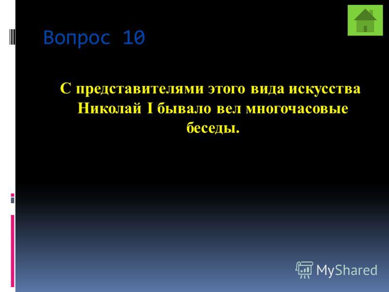 Вопрос 10 С представителями этого вида искусства Николай I бывало вел многочасовые беседы.
