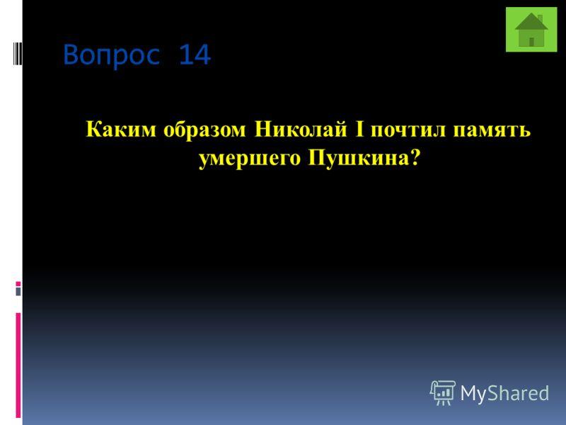 Вопрос 14 Каким образом Николай I почтил память умершего Пушкина?
