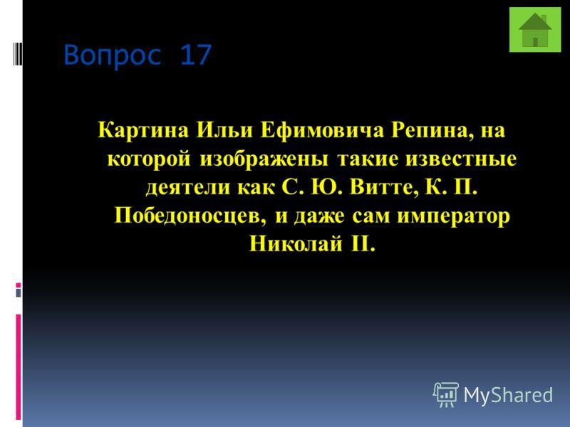 Вопрос 17 Картина Ильи Ефимовича Репина, на которой изображены такие известные деятели как С. Ю. Витте, К. П. Победоносцев, и даже сам император Николай II.