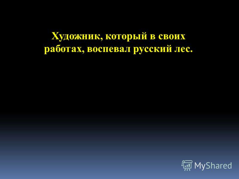 Художник, который в своих работах, воспевал русский лес.