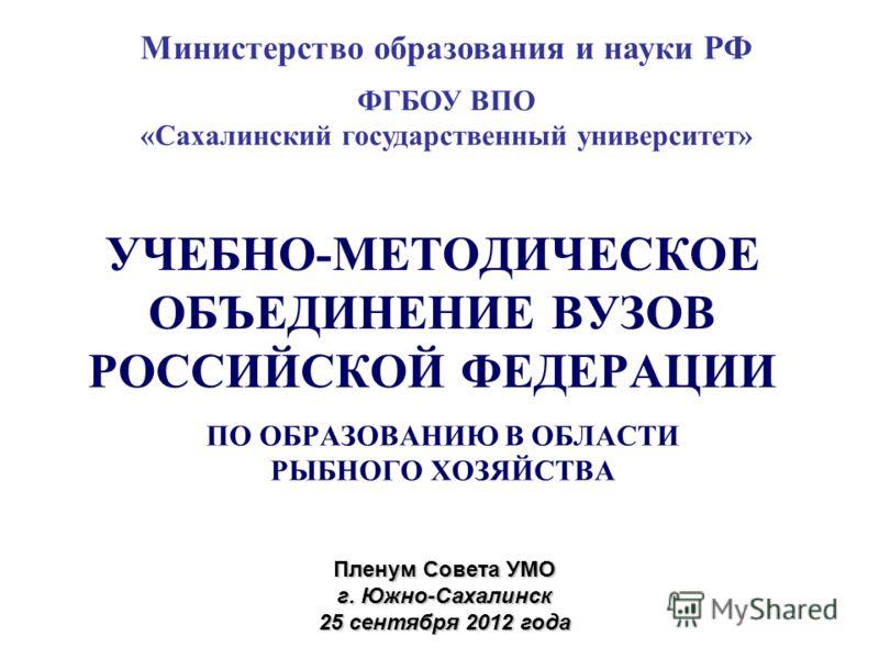 УЧЕБНО-МЕТОДИЧЕСКОЕ ОБЪЕДИНЕНИЕ ВУЗОВ РОССИЙСКОЙ ФЕДЕРАЦИИ ПО ОБРАЗОВАНИЮ В ОБЛАСТИ РЫБНОГО ХОЗЯЙСТВА Пленум Совета УМО г. Южно-Сахалинск 25 сентября 2012 года Министерство образования и науки РФ ФГБОУ ВПО «Сахалинский государственный университет»