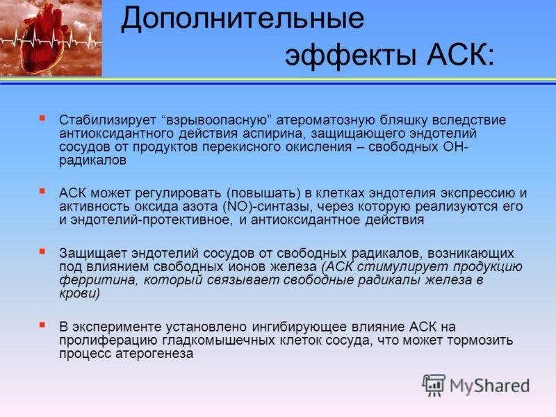 Дополнительные эффекты АСК: Стабилизирует взрывоопасную атероматозную бляшку вследствие антиоксидантного действия аспирина, защищающего эндотелий сосудов от продуктов перекисного окисления – свободных ОН- радикалов АСК может регулировать (повышать) в