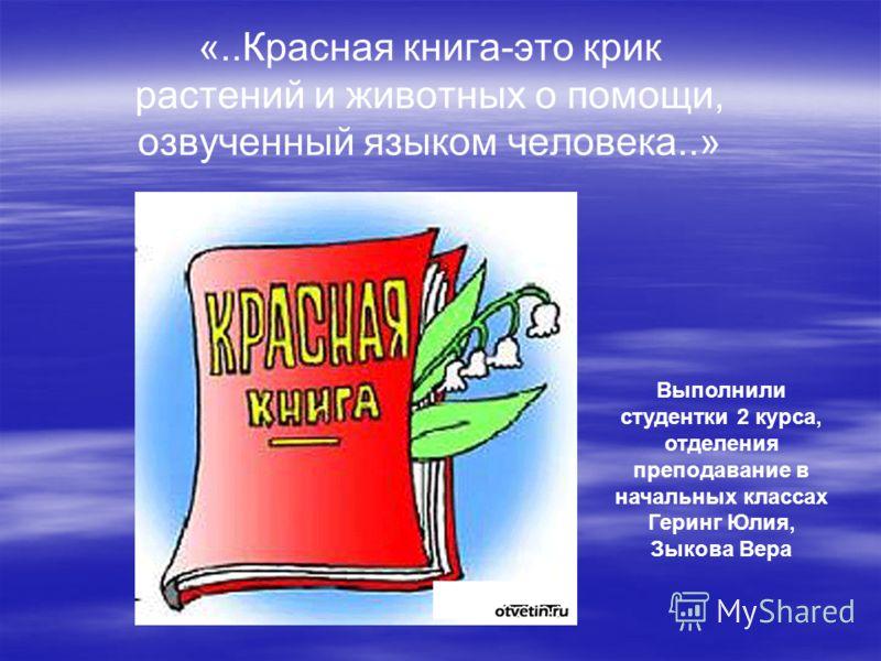 «..Красная книга-это крик растений и животных о помощи, озвученный языком человека..» Выполнили студентки 2 курса, отделения преподавание в начальных классах Геринг Юлия, Зыкова Вера