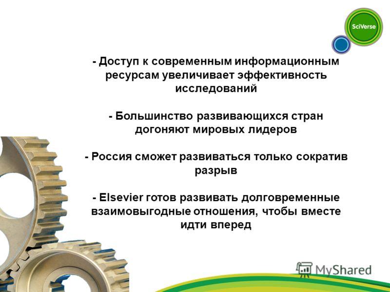 - Доступ к современным информационным ресурсам увеличивает эффективность исследований - Большинство развивающихся стран догоняют мировых лидеров - Россия сможет развиваться только сократив разрыв - Elsevier готов развивать долговременные взаимовыгодн