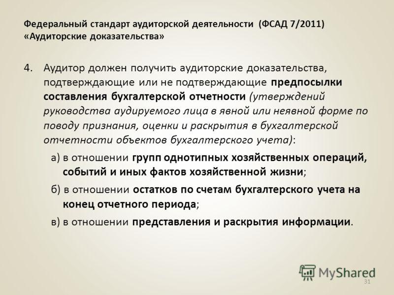 Федеральный стандарт аудиторской деятельности (ФСАД 7/2011) «Аудиторские доказательства» 4.Аудитор должен получить аудиторские доказательства, подтверждающие или не подтверждающие предпосылки составления бухгалтерской отчетности (утверждений руководс