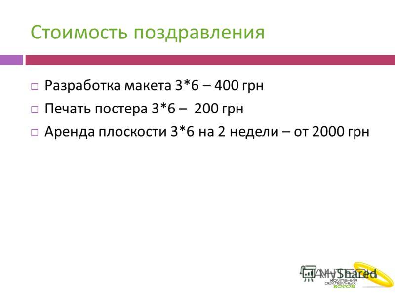 Стоимость поздравления Разработка макета 3*6 – 400 грн Печать постера 3*6 – 200 грн Аренда плоскости 3*6 на 2 недели – от 2000 грн