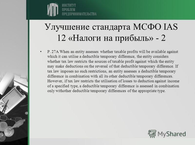 Улучшение стандарта МСФО IAS 12 «Налоги на прибыль» - 2 P. 27A When an entity assesses whether taxable profits will be available against which it can utilise a deductible temporary difference, the entity considers whether tax law restricts the source