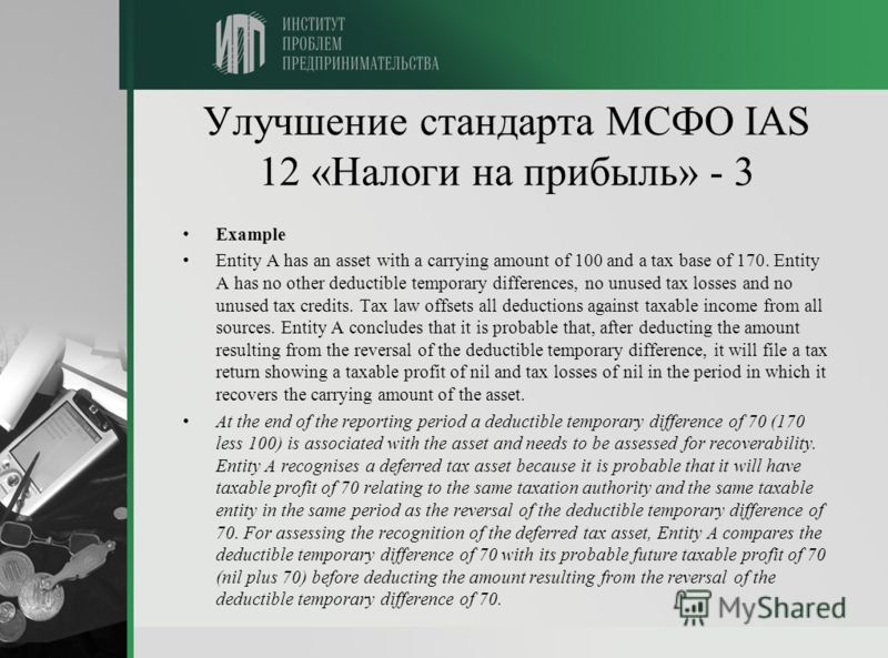 Улучшение стандарта МСФО IAS 12 «Налоги на прибыль» - 3 Example Entity A has an asset with a carrying amount of 100 and a tax base of 170. Entity A has no other deductible temporary differences, no unused tax losses and no unused tax credits. Tax law