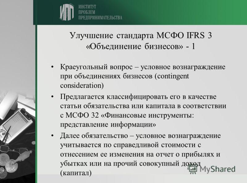 Улучшение стандарта МСФО IFRS 3 «Объединение бизнесов» - 1 Краеугольный вопрос – условное вознаграждение при объединениях бизнесов (contingent consideration) Предлагается классифицировать его в качестве статьи обязательства или капитала в соответстви