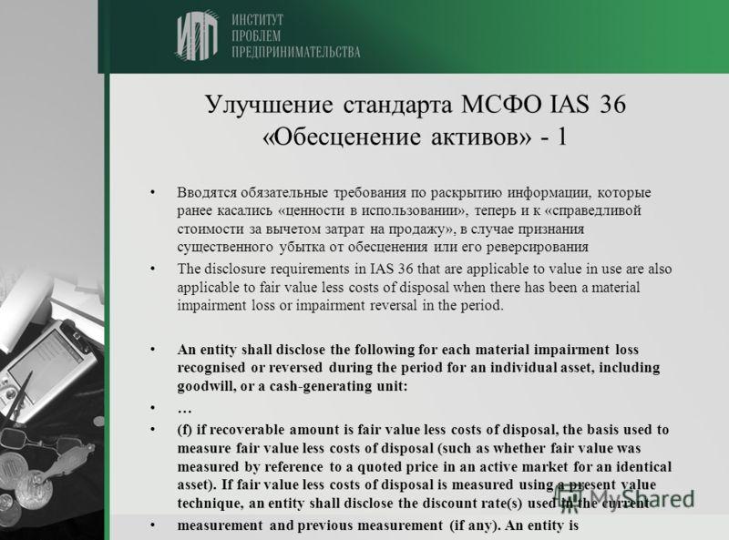 Улучшение стандарта МСФО IAS 36 «Обесценение активов» - 1 Вводятся обязательные требования по раскрытию информации, которые ранее касались «ценности в использовании», теперь и к «справедливой стоимости за вычетом затрат на продажу», в случае признани