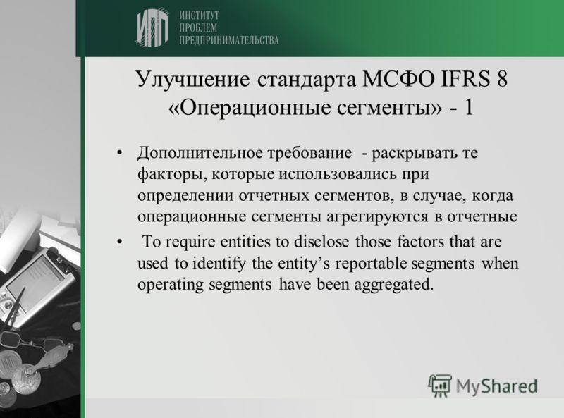 Улучшение стандарта МСФО IFRS 8 «Операционные сегменты» - 1 Дополнительное требование - раскрывать те факторы, которые использовались при определении отчетных сегментов, в случае, когда операционные сегменты агрегируются в отчетные To require entitie