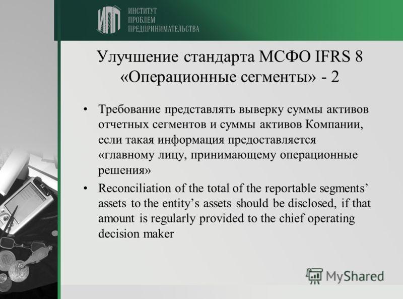 Улучшение стандарта МСФО IFRS 8 «Операционные сегменты» - 2 Требование представлять выверку суммы активов отчетных сегментов и суммы активов Компании, если такая информация предоставляется «главному лицу, принимающему операционные решения» Reconcilia