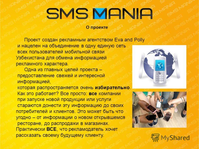 О проекте Проект создан рекламным агентством Eva and Polly и нацелен на объединение в одну единую сеть всех пользователей мобильной связи Узбекистана для обмена информацией рекламного характера. Одна из главных целей проекта – предоставление свежей и