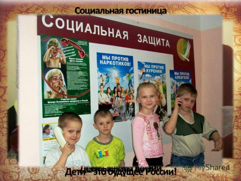 Дети – цветы жизни Семья – это дети! Дети – это будущее России! 7 Социальная гостиница
