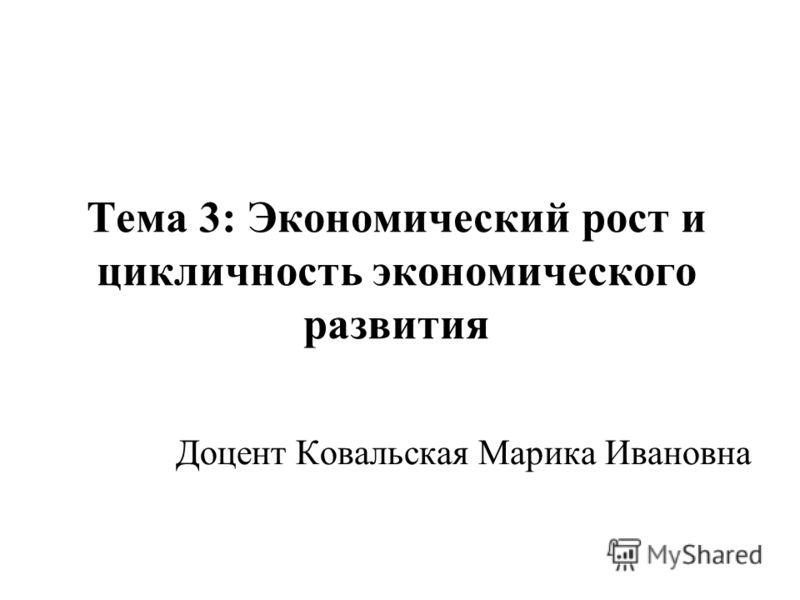 Тема 3: Экономический рост и цикличность экономического развития Доцент Ковальская Марика Ивановна