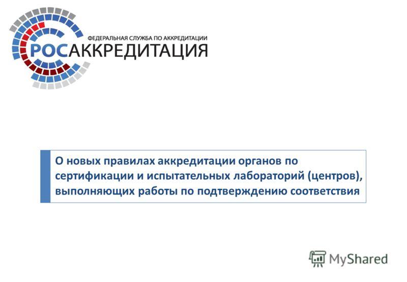 О новых правилах аккредитации органов по сертификации и испытательных лабораторий ( центров ), выполняющих работы по подтверждению соответствия