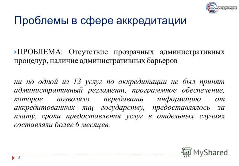 Проблемы в сфере аккредитации ПРОБЛЕМА: Отсутствие прозрачных административных процедур, наличие административных барьеров ни по одной из 13 услуг по аккредитации не был принят административный регламент, программное обеспечение, которое позволяло пе