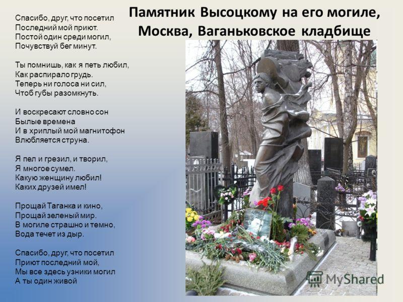 Памятник Высоцкому на его могиле, Москва, Ваганьковское кладбище Спасибо, друг, что посетил Последний мой приют. Постой один среди могил, Почувствуй бег минут. Ты помнишь, как я петь любил, Как распирало грудь. Теперь ни голоса ни сил, Чтоб губы разо