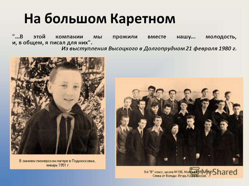 На большом Каретном ...В этой компании мы прожили вместе нашу... молодость, и, в общем, я писал для них. Из выступления Высоцкого в Долгопрудном 21 февраля 1980 г.
