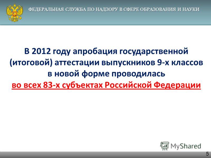 ФЕДЕРАЛЬНАЯ СЛУЖБА ПО НАДЗОРУ В СФЕРЕ ОБРАЗОВАНИЯ И НАУКИ 5 В 2012 году апробация государственной ( итоговой ) аттестации выпускников 9- х классов в новой форме проводилась во всех 83- х субъектах Российской Федерации