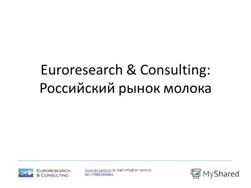 Euroresearch & Consulting: Российский рынок молока www.er-cons.ruwww.er-cons.ru ; e-mail: info@ er-cons.ru tel: +79852334942
