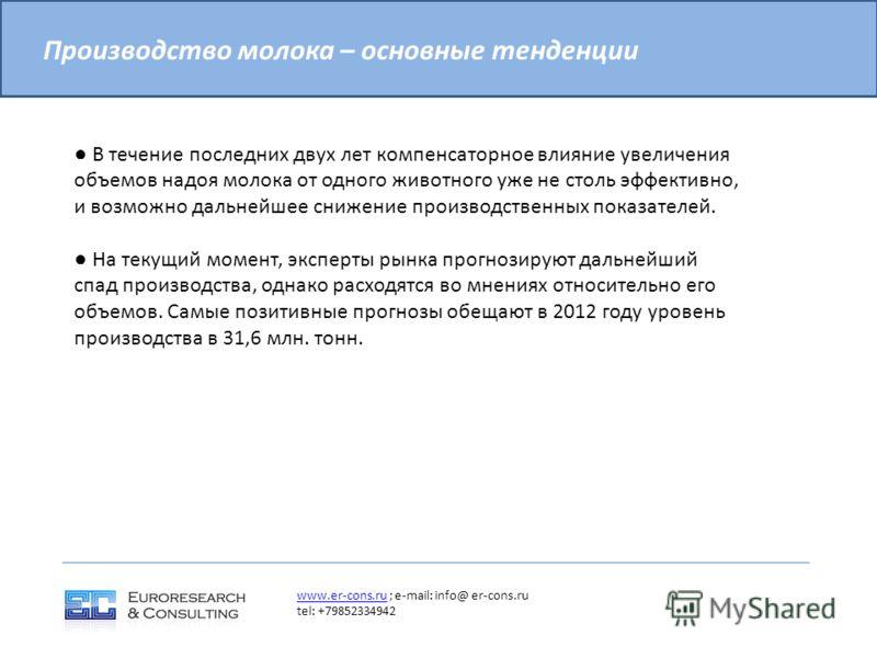 Производство молока – основные тенденции www.er-cons.ruwww.er-cons.ru ; e-mail: info@ er-cons.ru tel: +79852334942 В течение последних двух лет компенсаторное влияние увеличения объемов надоя молока от одного животного уже не столь эффективно, и возм