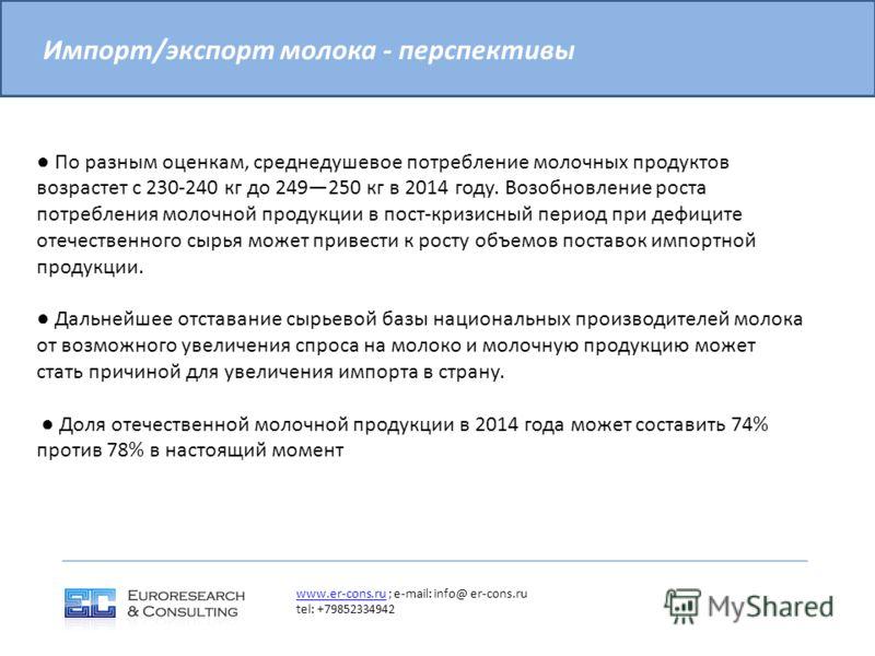 Импорт/экспорт молока - перспективы www.er-cons.ruwww.er-cons.ru ; e-mail: info@ er-cons.ru tel: +79852334942 По разным оценкам, среднедушевое потребление молочных продуктов возрастет с 230-240 кг до 249250 кг в 2014 году. Возобновление роста потребл