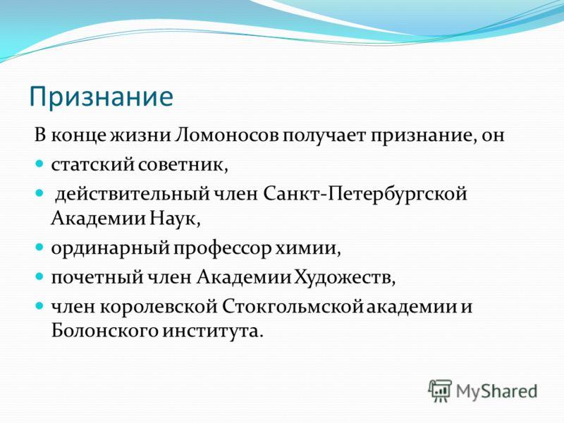 Признание В конце жизни Ломоносов получает признание, он статский советник, действительный член Санкт-Петербургской Академии Наук, ординарный профессор химии, почетный член Академии Художеств, член королевской Стокгольмской академии и Болонского инст