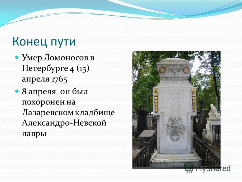 Конец пути Умер Ломоносов в Петербурге 4 (15) апреля 1765 8 апреля он был похоронен на Лазаревском кладбище Александро-Невской лавры