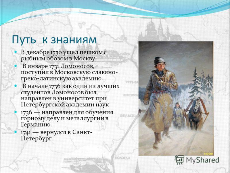 Путь к знаниям В декабре 1730 ушел пешком с рыбным обозом в Москву. В январе 1731 Ломоносов, поступил в Московскую славяно- греко-латинскую академию. В начале 1736 как один из лучших студентов Ломоносов был направлен в университет при Петербургской а
