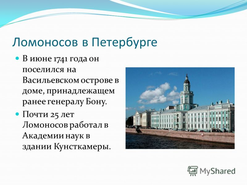 Ломоносов в Петербурге В июне 1741 года он поселился на Васильевском острове в доме, принадлежащем ранее генералу Бону. Почти 25 лет Ломоносов работал в Академии наук в здании Кунсткамеры.