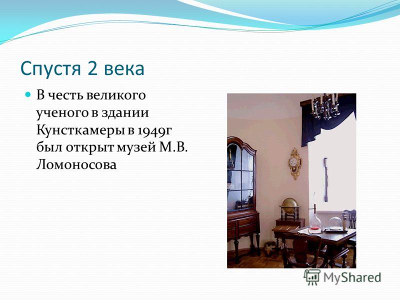 Спустя 2 века В честь великого ученого в здании Кунсткамеры в 1949г был открыт музей М.В. Ломоносова
