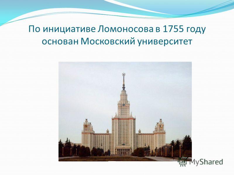 По инициативе Ломоносова в 1755 году основан Московский университет