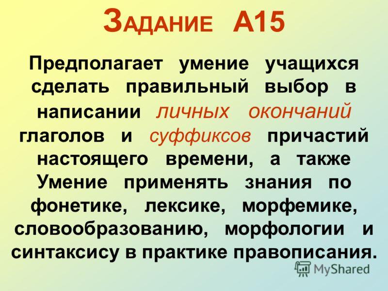 З АДАНИЕ А15 Предполагает умение учащихся сделать правильный выбор в написании личных окончаний глаголов и суффиксов причастий настоящего времени, а также Умение применять знания по фонетике, лексике, морфемике, словообразованию, морфологии и синтакс