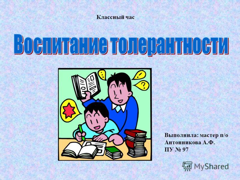 Классный час Выполнила: мастер п/о Антонникова А.Ф. ПУ 97