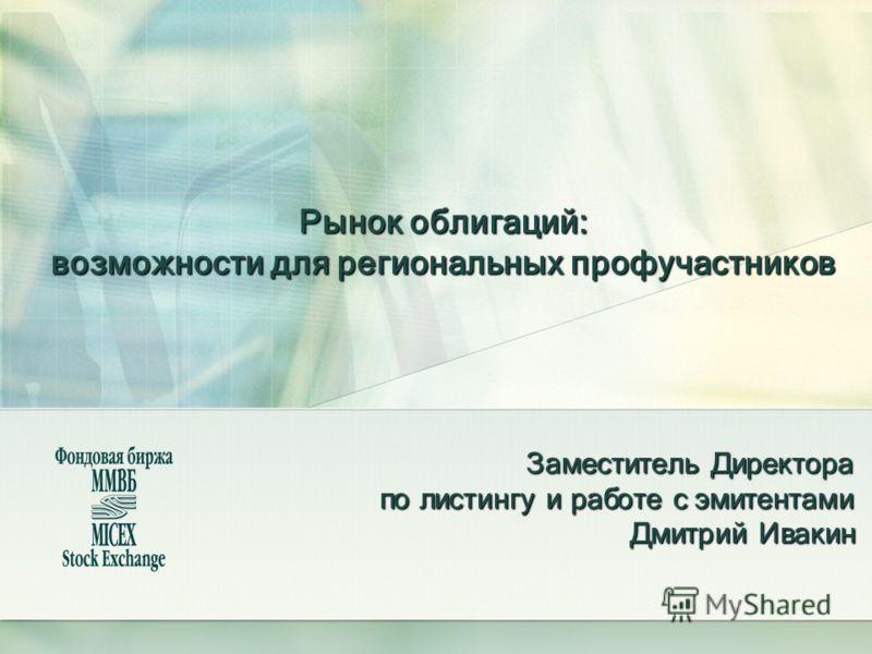 Рынок облигаций: возможности для региональных профучастников Заместитель Директора по листингу и работе с эмитентами Дмитрий Ивакин