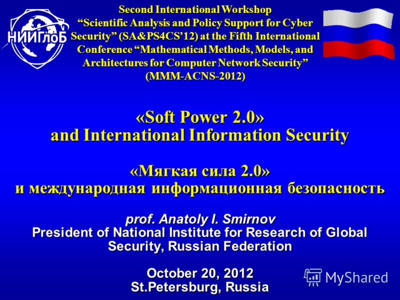 «Soft Power 2.0» and International Information Security «Мягкая сила 2.0» и международная информационная безопасность prof. Anatoly I. Smirnov President of National Institute for Research of Global Security, Russian Federation October 20, 2012 St.Pet